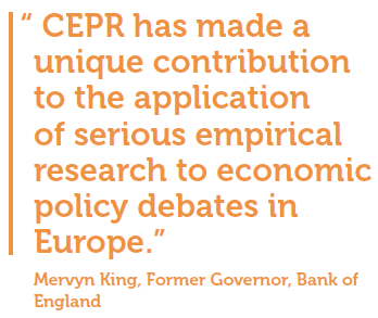 """CEPR has made a unique contribution to the application of serious empirical research to economic policy debates in Europe."" Mervyn King, Former Governor, Bank of England"